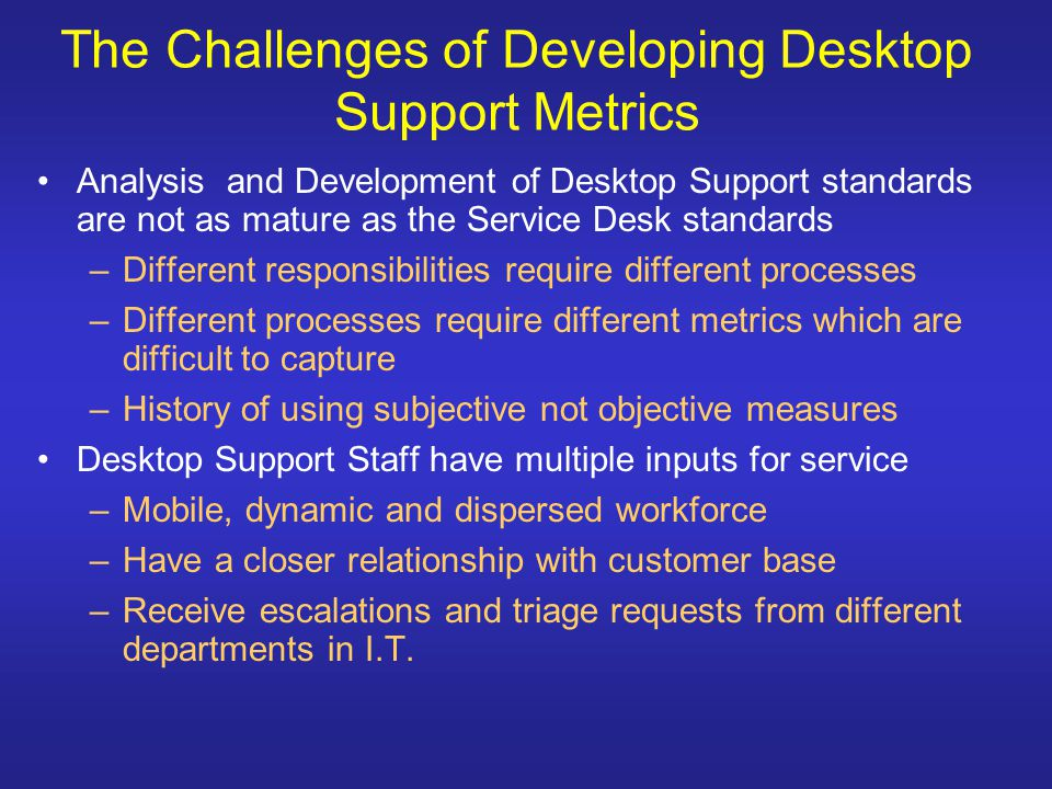 Common Perceptions of Desktop Support Perceptions of Desktop Support can be varied –Customers feel the Desktop Support team is an extension or replacement of the Service Desk –I.T.