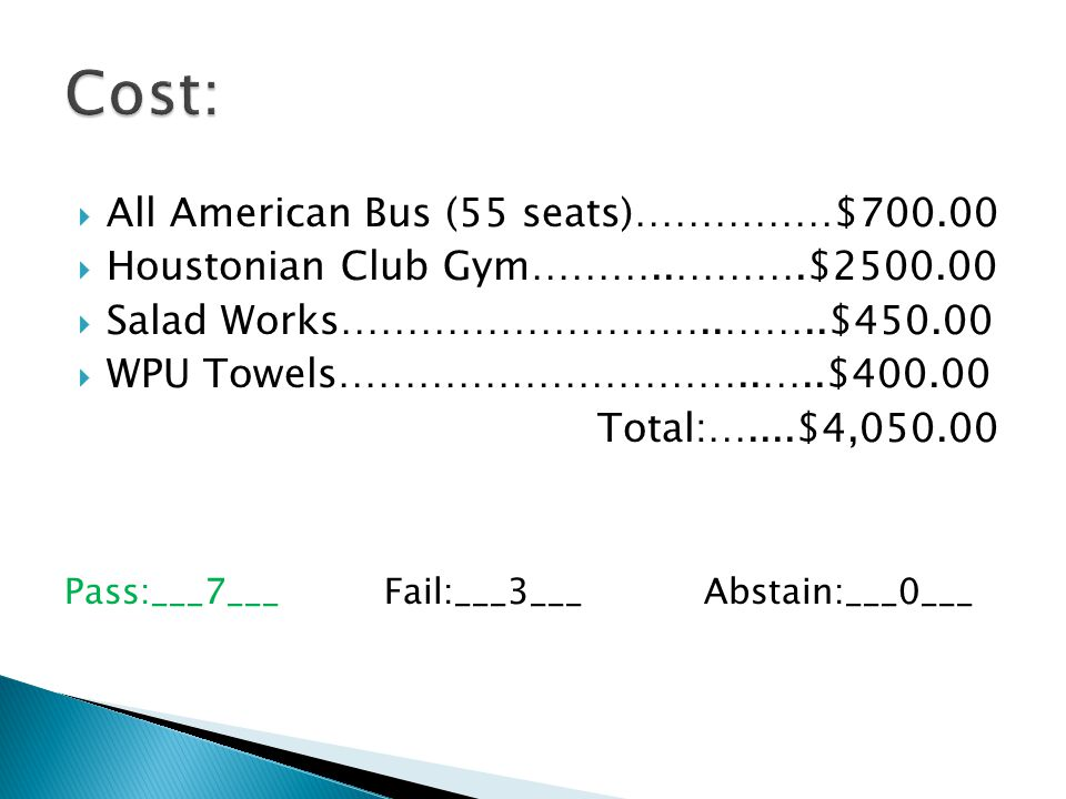 All American Bus (55 seats)……………$700.00 Houstonian Club Gym………..……….$2500.00 Salad Works………………………..……..$450.00 WPU Towels…………………………..…..$400.00 Total:…....$4,050.00 Pass:___7___Fail:___3___Abstain:___0___