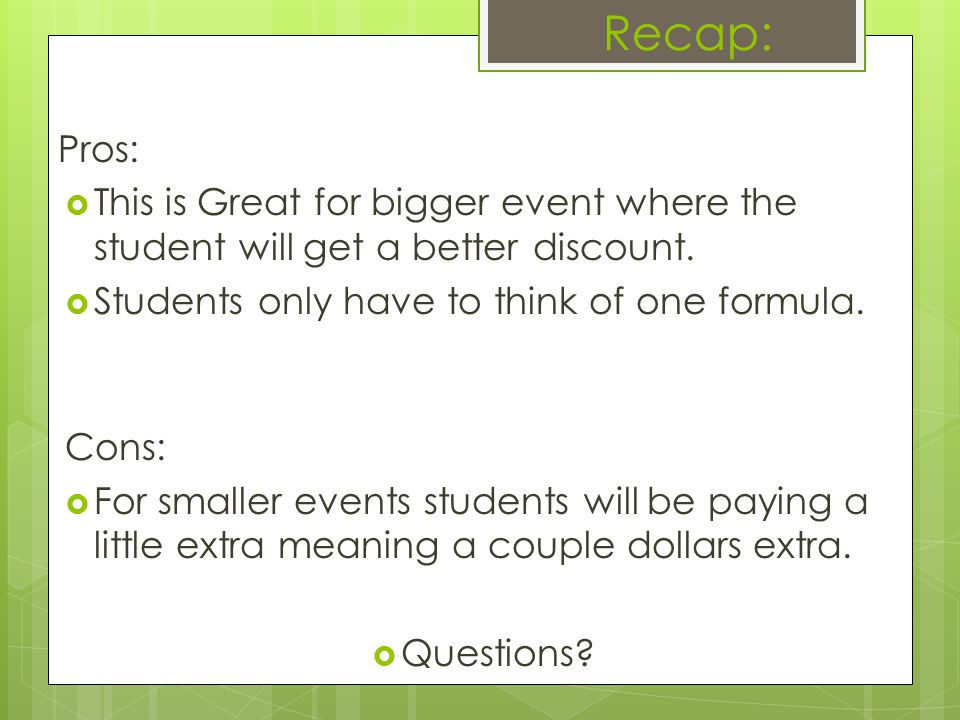 Recap: Pros: This is Great for bigger event where the student will get a better discount. Students only have to think of one formula. Cons: For smalle