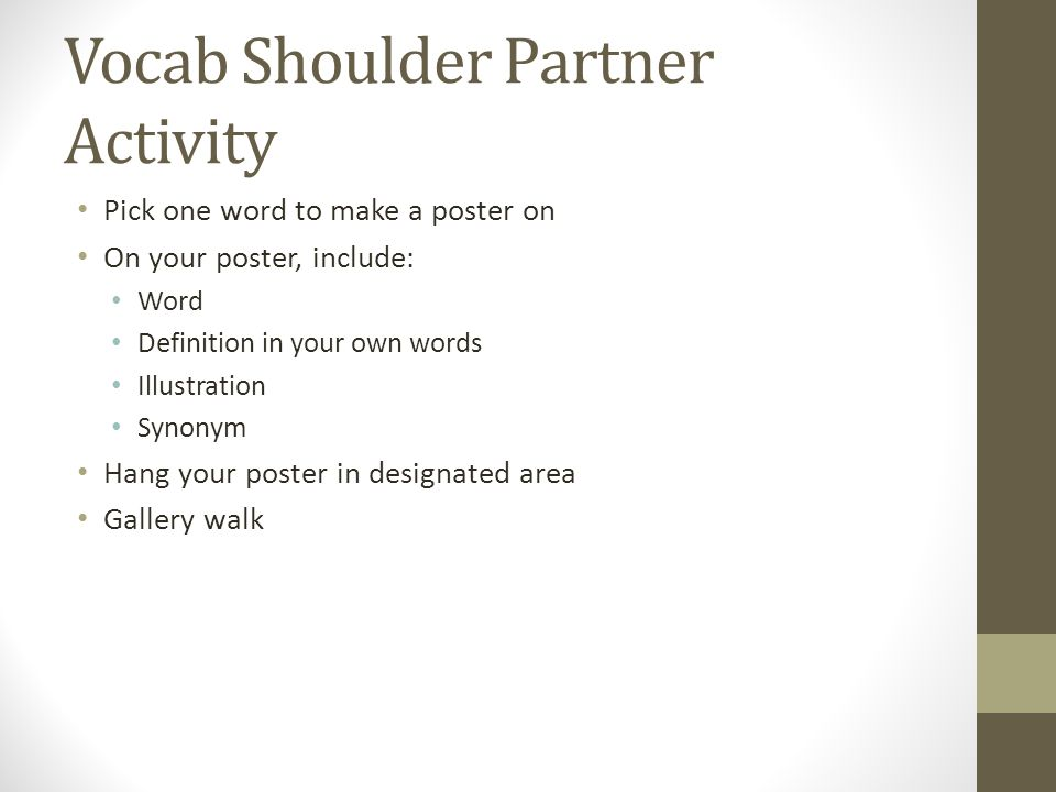 Vocab Shoulder Partner Activity Pick one word to make a poster on On your poster, include: Word Definition in your own words Illustration Synonym Hang
