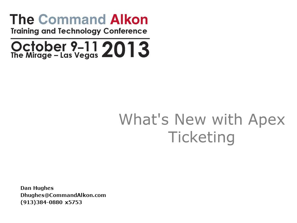 What s New with Apex Ticketing Dan Hughes Dhughes@CommandAlkon.com (913)384-0880 x5753