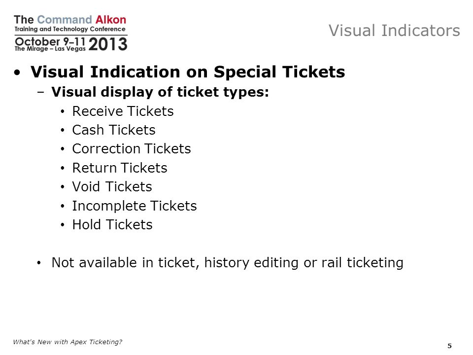Visual Indicators Visual Indication on Special Tickets –Visual display of ticket types: Receive Tickets Cash Tickets Correction Tickets Return Tickets Void Tickets Incomplete Tickets Hold Tickets Not available in ticket, history editing or rail ticketing What s New with Apex Ticketing.