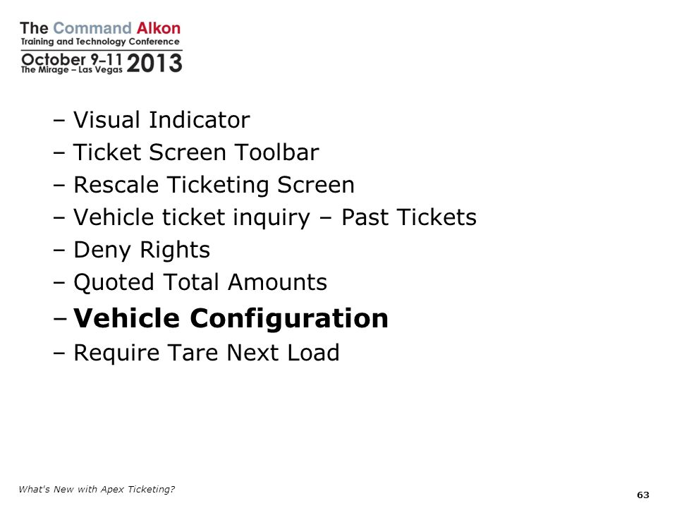–Visual Indicator –Ticket Screen Toolbar –Rescale Ticketing Screen –Vehicle ticket inquiry – Past Tickets –Deny Rights –Quoted Total Amounts –Vehicle Configuration –Require Tare Next Load What s New with Apex Ticketing.