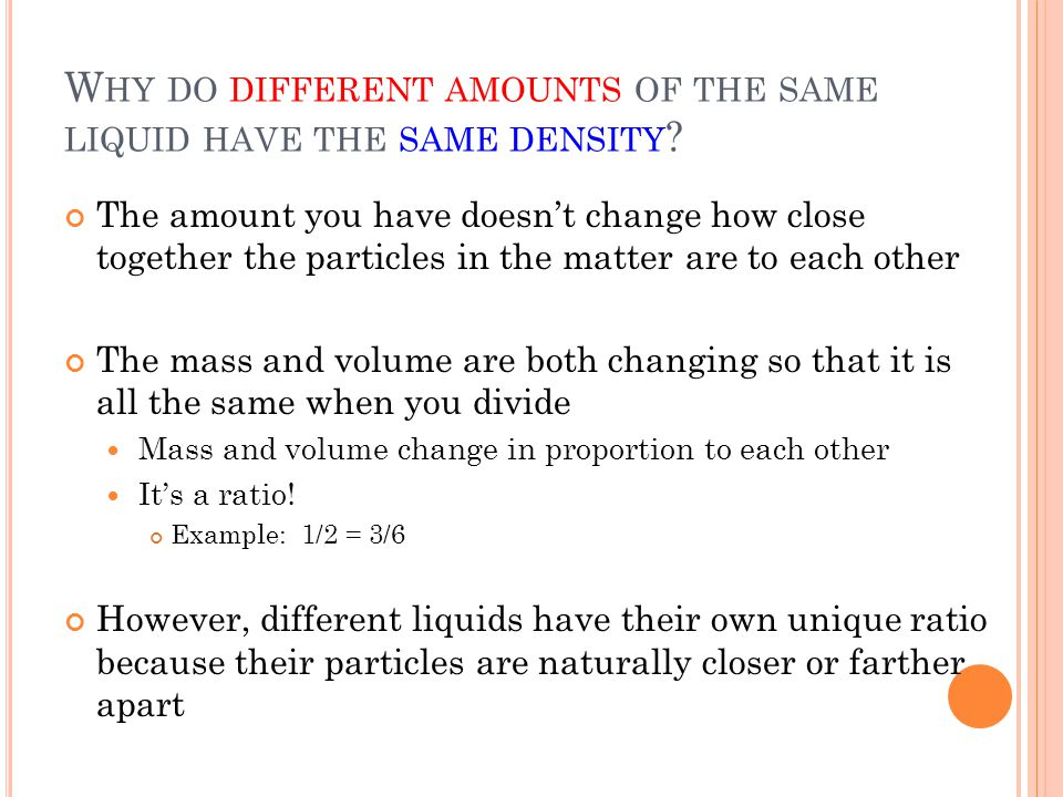 W HY DO DIFFERENT AMOUNTS OF THE SAME LIQUID HAVE THE SAME DENSITY .