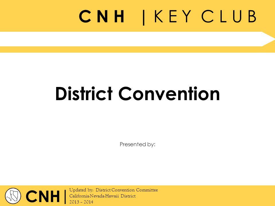 C N H | K E Y C L U B | Updated by: District Convention Committee California-Nevada-Hawaii District 2013 – 2014 Presented by: CNH District Convention