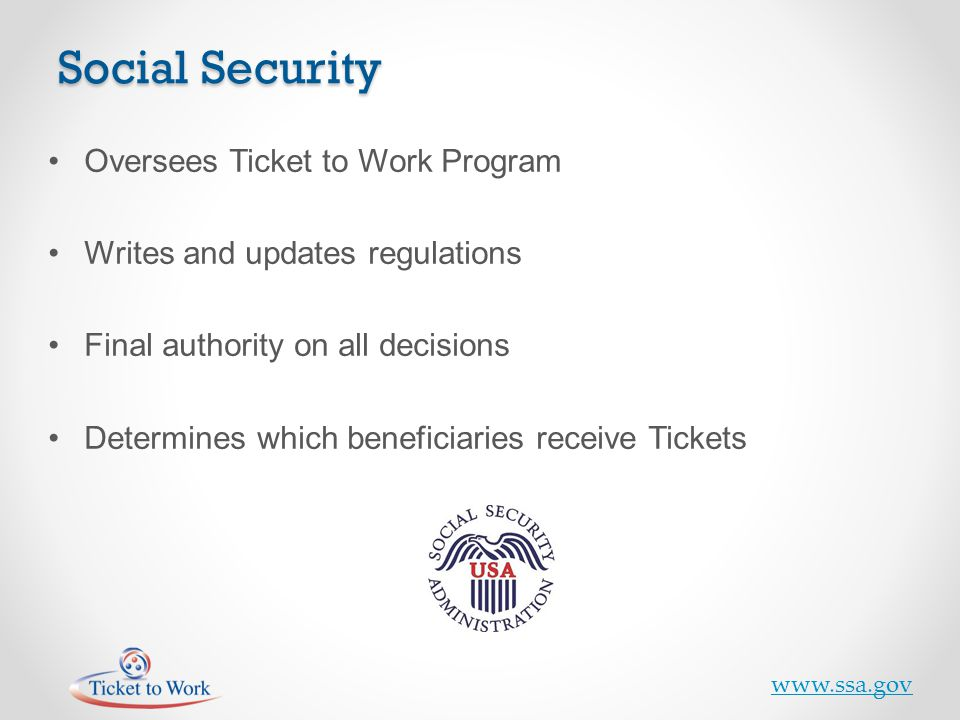 Oversees Ticket to Work Program Writes and updates regulations Final authority on all decisions Determines which beneficiaries receive Tickets www.ssa