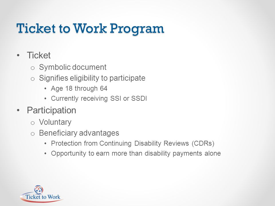 Ticket to Work Program Ticket o Symbolic document o Signifies eligibility to participate Age 18 through 64 Currently receiving SSI or SSDI Participati