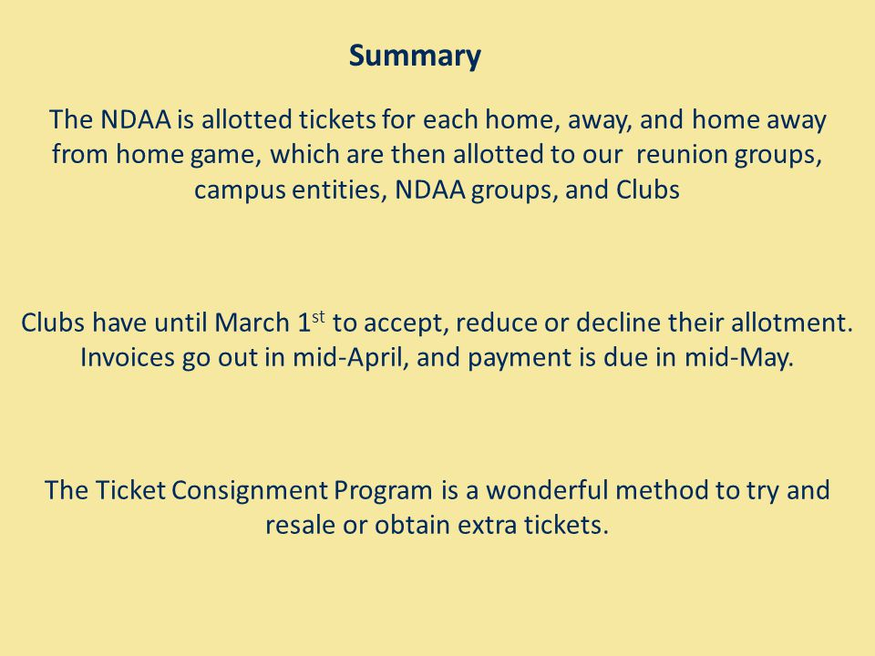 Summary The NDAA is allotted tickets for each home, away, and home away from home game, which are then allotted to our reunion groups, campus entities, NDAA groups, and Clubs Clubs have until March 1 st to accept, reduce or decline their allotment.