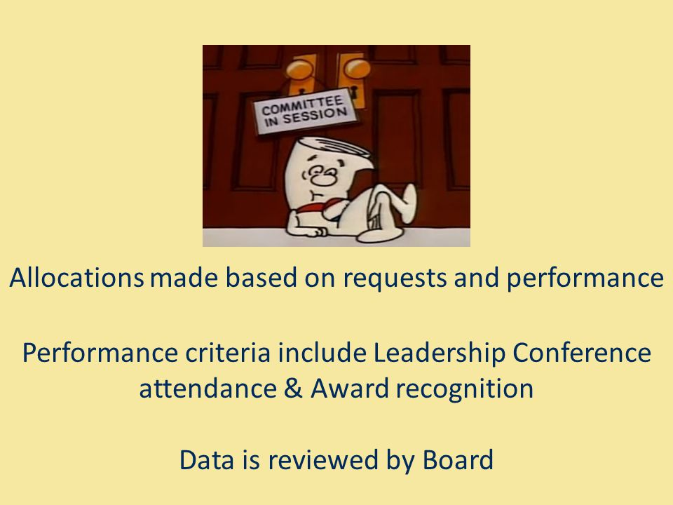 Allocations made based on requests and performance Performance criteria include Leadership Conference attendance & Award recognition Data is reviewed by Board