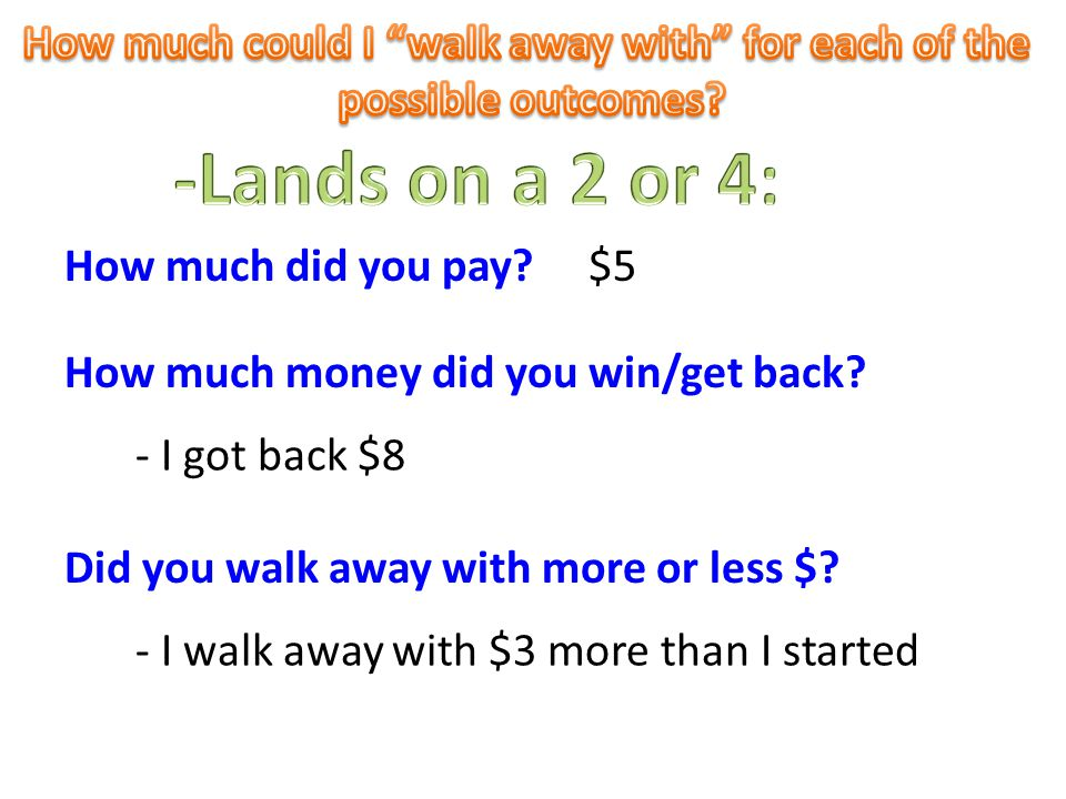 $5 How much money did you win/get back. - I got back $8 How much did you pay.