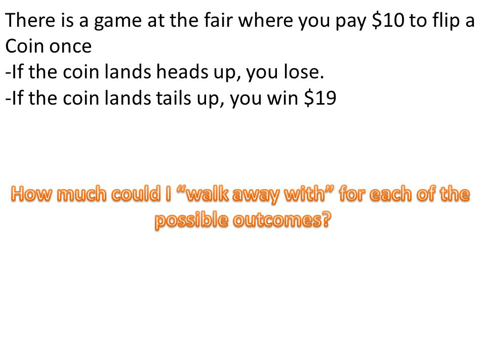 There is a game at the fair where you pay $10 to flip a Coin once -If the coin lands heads up, you lose.