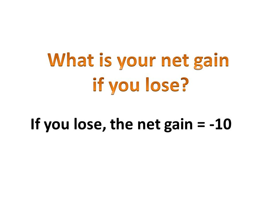 If you lose, the net gain = -10