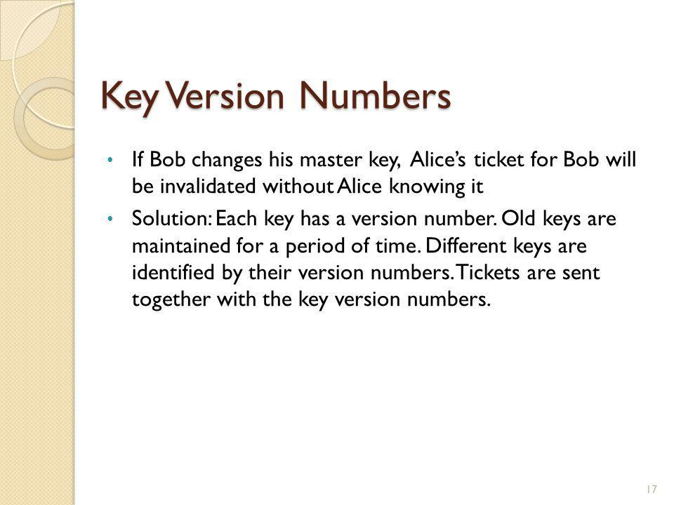 Key Version Numbers 17 If Bob changes his master key, Alices ticket for Bob will be invalidated without Alice knowing it Solution: Each key has a vers