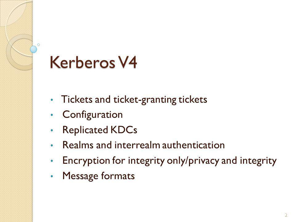 Kerberos V4 Tickets and ticket-granting tickets Configuration Replicated KDCs Realms and interrealm authentication Encryption for integrity only/priva
