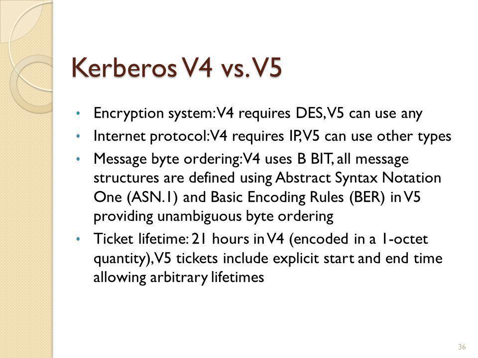 Kerberos V4 vs. V5 36 Encryption system: V4 requires DES, V5 can use any Internet protocol: V4 requires IP, V5 can use other types Message byte orderi