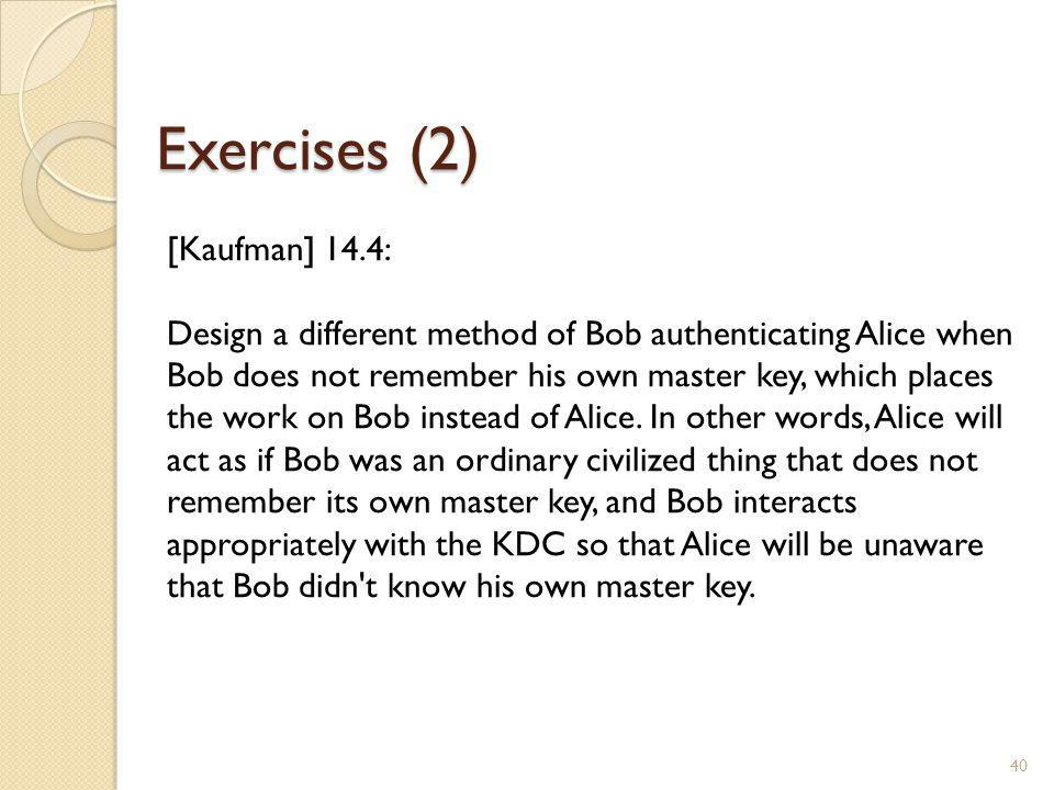 Exercises (2) 40 [Kaufman] 14.4: Design a different method of Bob authenticating Alice when Bob does not remember his own master key, which places the