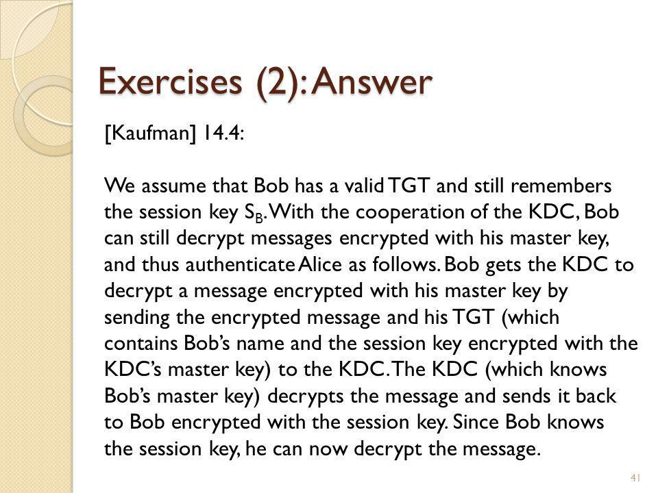 Exercises (2): Answer 41 [Kaufman] 14.4: We assume that Bob has a valid TGT and still remembers the session key S B. With the cooperation of the KDC,