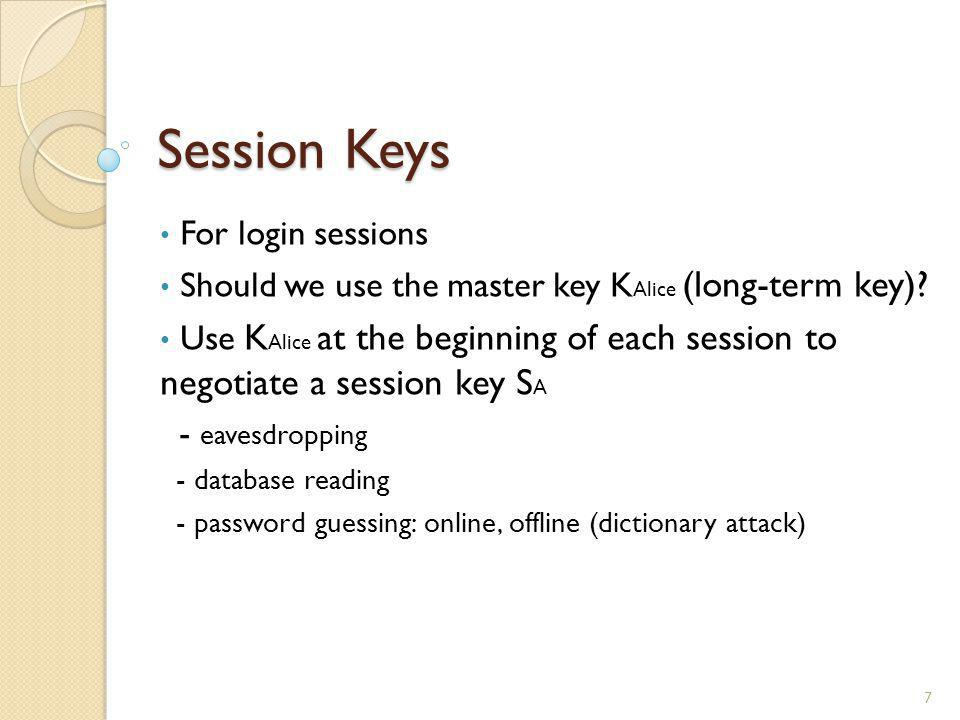 Session Keys 7 For login sessions Should we use the master key K Alice (long-term key)? Use K Alice at the beginning of each session to negotiate a se