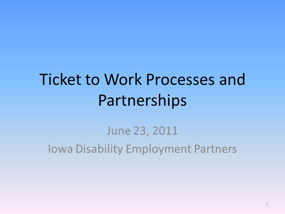 Ticket to Work Processes and Partnerships June 23, 2011 Iowa Disability Employment Partners 1