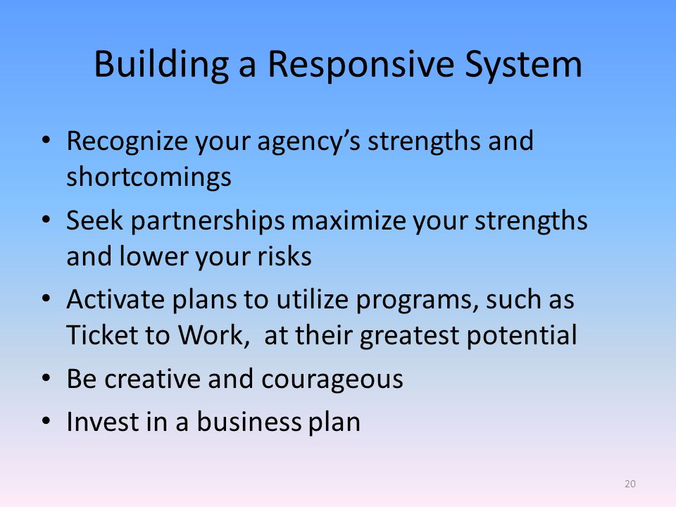 Building a Responsive System Recognize your agencys strengths and shortcomings Seek partnerships maximize your strengths and lower your risks Activate plans to utilize programs, such as Ticket to Work, at their greatest potential Be creative and courageous Invest in a business plan 20