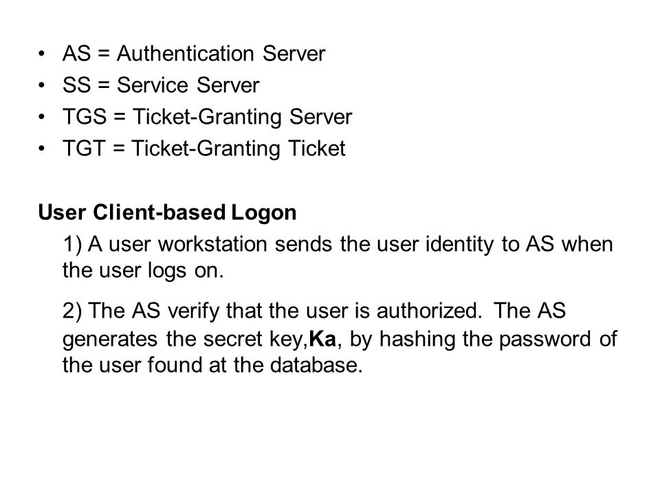 AS = Authentication Server SS = Service Server TGS = Ticket-Granting Server TGT = Ticket-Granting Ticket User Client-based Logon 1) A user workstation