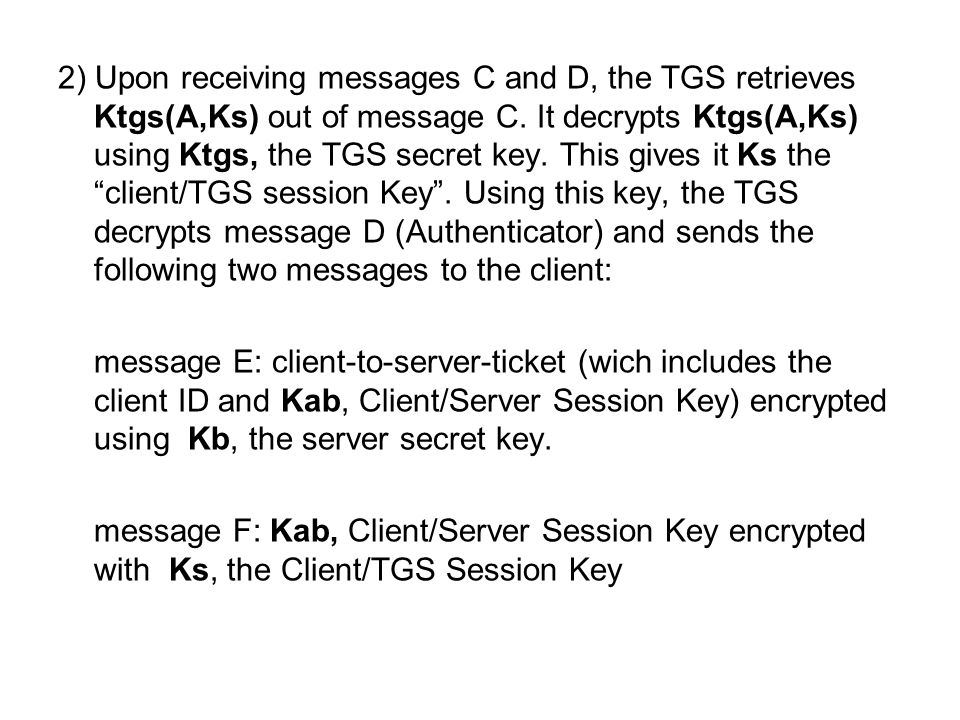 2) Upon receiving messages C and D, the TGS retrieves Ktgs(A,Ks) out of message C. It decrypts Ktgs(A,Ks) using Ktgs, the TGS secret key. This gives i