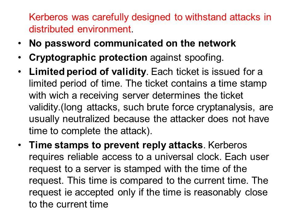 Kerberos was carefully designed to withstand attacks in distributed environment.