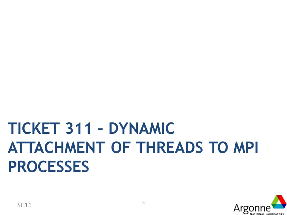 Goal: Accommodate Dynamic, User Control Model E.g., Pthread library Threads are explicitly attached to MPI processes Two new thread levels: – MPI_THREAD_ATTACH: thread can be attached once to an MPI process – MPI_THREAD_REATTACH: thread can be detached from one process and attached to another within the same address space One new function: MPI_THREAD_ATTACH() 10