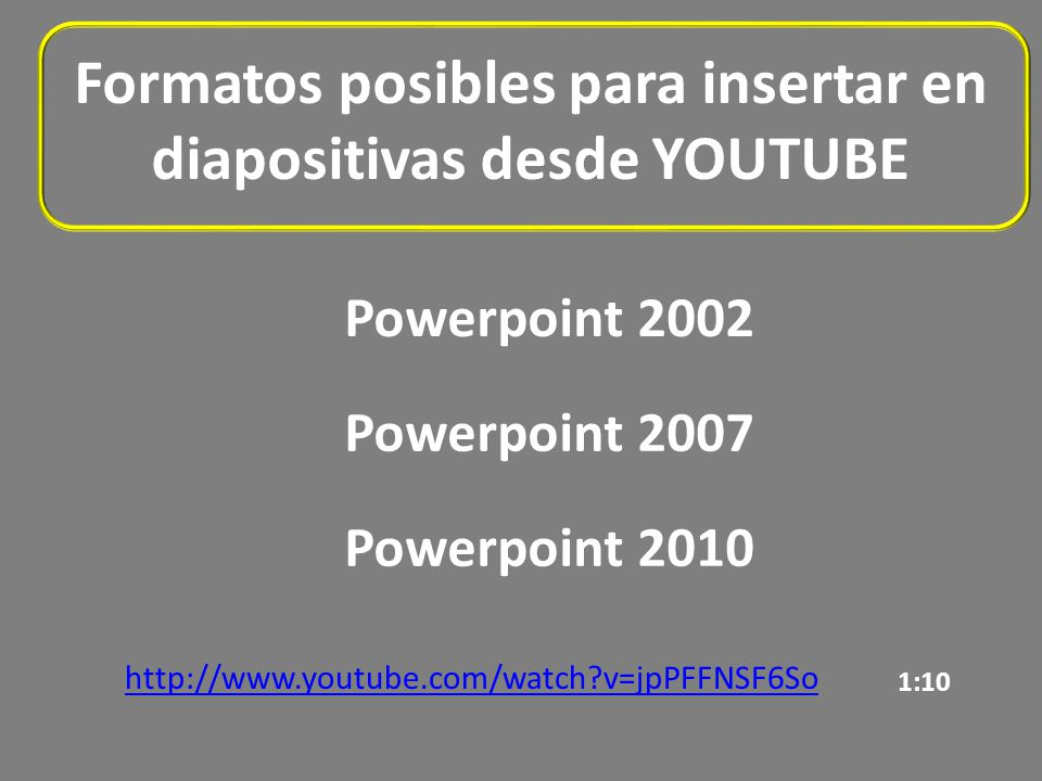 Formatos posibles para insertar en diapositivas desde YOUTUBE Powerpoint 2002 http://www.youtube.com/watch v=jpPFFNSF6So Powerpoint 2007 Powerpoint 2010 1:10