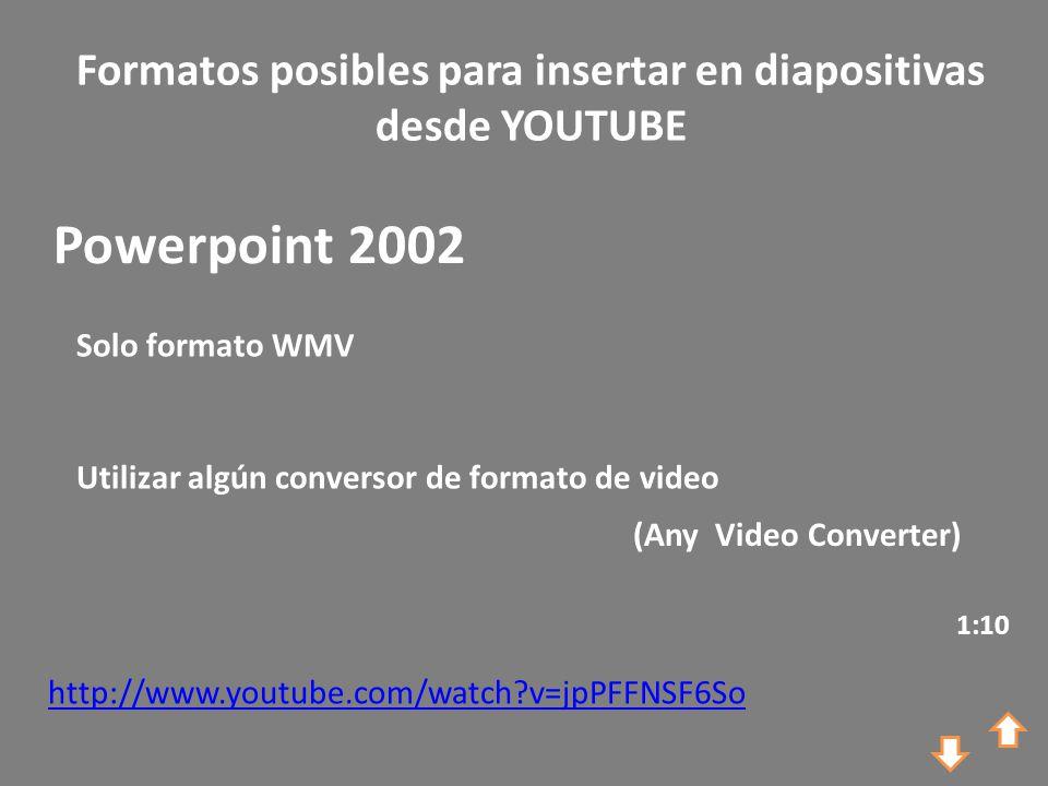 Formatos posibles para insertar en diapositivas desde YOUTUBE http://www.youtube.com/watch?v=jpPFFNSF6So Powerpoint 2002 Solo formato WMV Utilizar algún conversor de formato de video 1:10 (Any Video Converter)