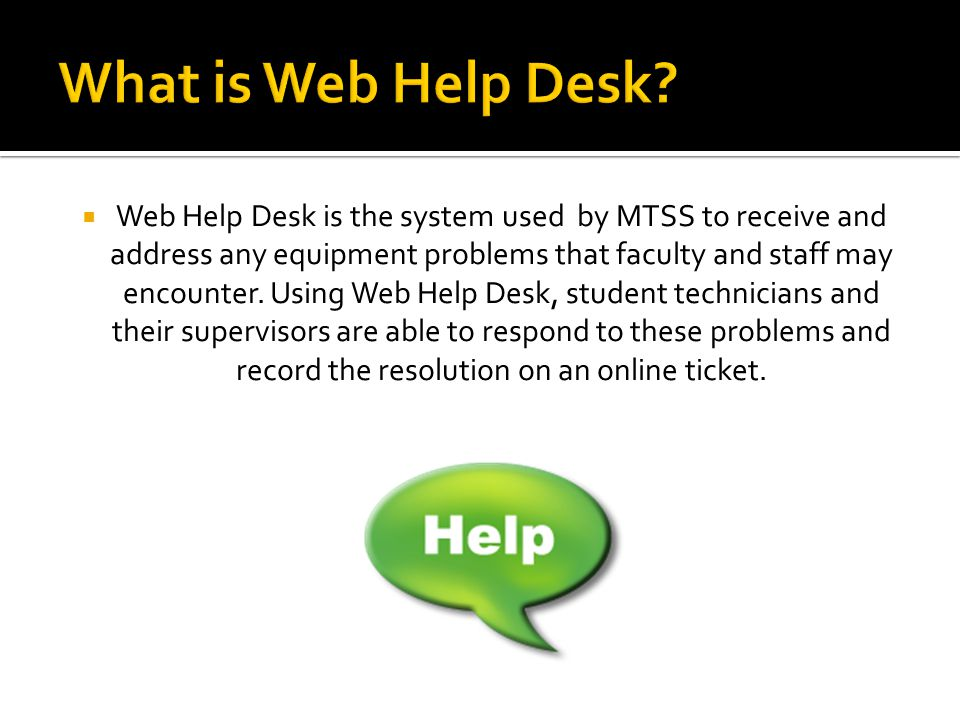 Web Help Desk is the system used by MTSS to receive and address any equipment problems that faculty and staff may encounter.