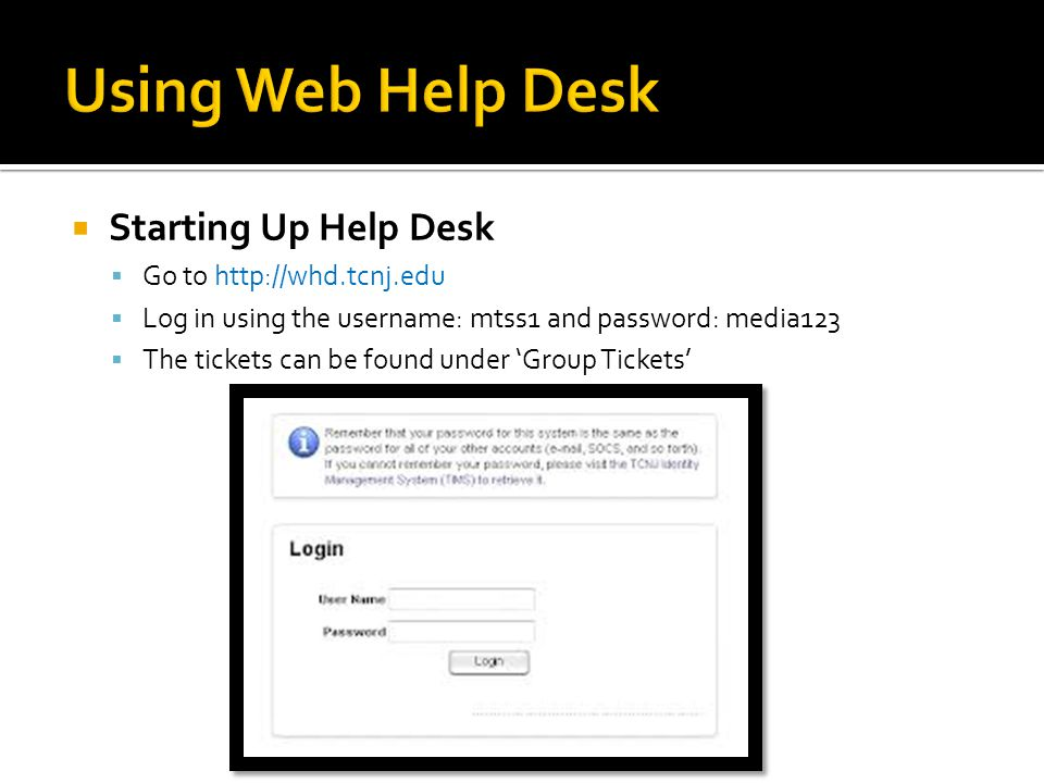Starting Up Help Desk Go to http://whd.tcnj.edu Log in using the username: mtss1 and password: media123 The tickets can be found under Group Tickets