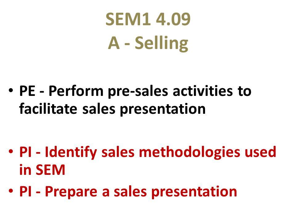 SEM1 4.09 A - Selling PE - Perform pre-sales activities to facilitate sales presentation PI - Identify sales methodologies used in SEM PI - Prepare a sales presentation