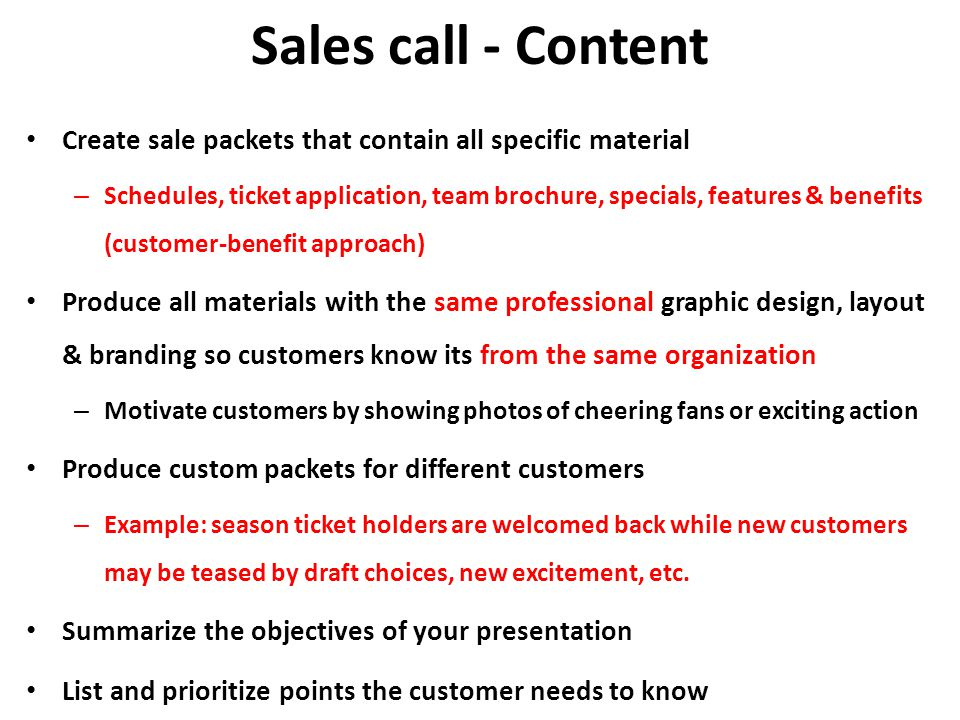 Sales call - Content Create sale packets that contain all specific material – Schedules, ticket application, team brochure, specials, features & benefits (customer-benefit approach) Produce all materials with the same professional graphic design, layout & branding so customers know its from the same organization – Motivate customers by showing photos of cheering fans or exciting action Produce custom packets for different customers – Example: season ticket holders are welcomed back while new customers may be teased by draft choices, new excitement, etc.