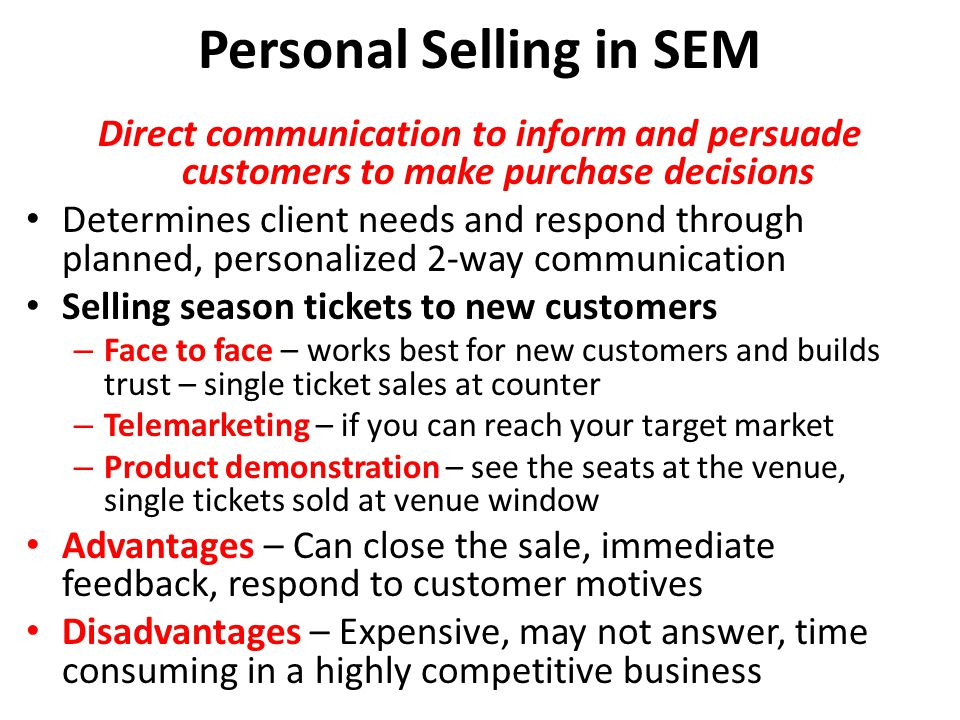 Personal Selling in SEM Direct communication to inform and persuade customers to make purchase decisions Determines client needs and respond through planned, personalized 2-way communication Selling season tickets to new customers – Face to face – works best for new customers and builds trust – single ticket sales at counter – Telemarketing – if you can reach your target market – Product demonstration – see the seats at the venue, single tickets sold at venue window Advantages – Can close the sale, immediate feedback, respond to customer motives Disadvantages – Expensive, may not answer, time consuming in a highly competitive business