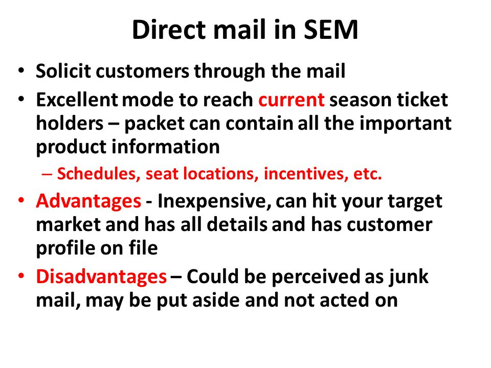 Direct mail in SEM Solicit customers through the mail Excellent mode to reach current season ticket holders – packet can contain all the important pro