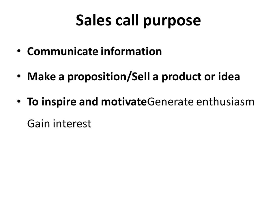 Sales call purpose Communicate information Make a proposition/Sell a product or idea To inspire and motivateGenerate enthusiasm Gain interest