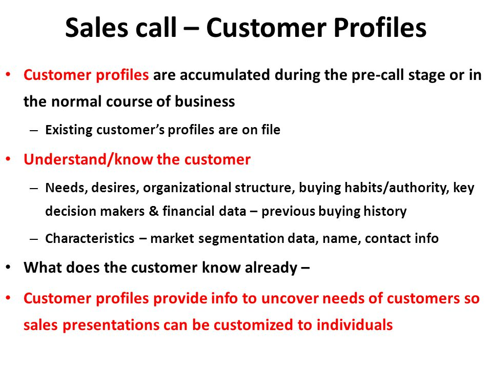 Sales call – Customer Profiles Customer profiles are accumulated during the pre-call stage or in the normal course of business – Existing customers profiles are on file Understand/know the customer – Needs, desires, organizational structure, buying habits/authority, key decision makers & financial data – previous buying history – Characteristics – market segmentation data, name, contact info What does the customer know already – Customer profiles provide info to uncover needs of customers so sales presentations can be customized to individuals