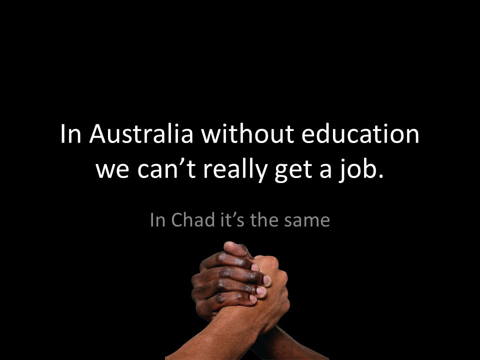 In Australia without education we cant really get a job. In Chad its the same
