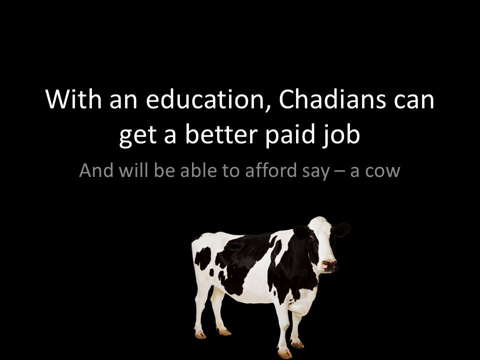 With an education, Chadians can get a better paid job And will be able to afford say – a cow