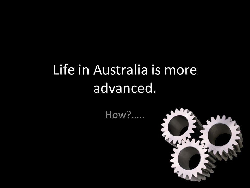 Life in Australia is more advanced. How …..