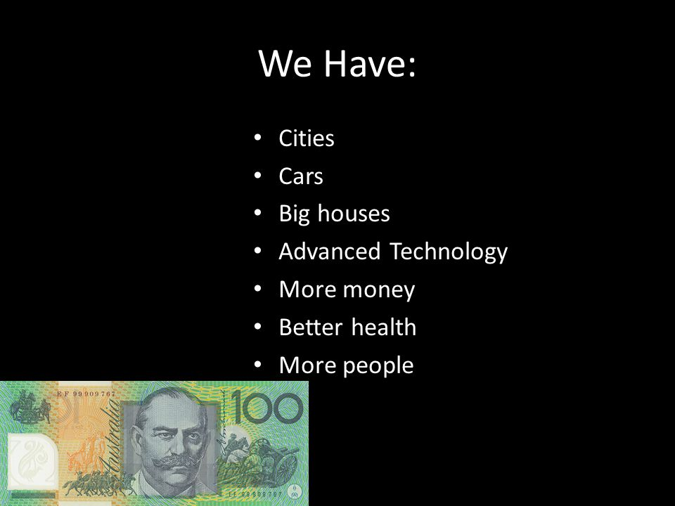 We Have: Cities Cars Big houses Advanced Technology More money Better health More people