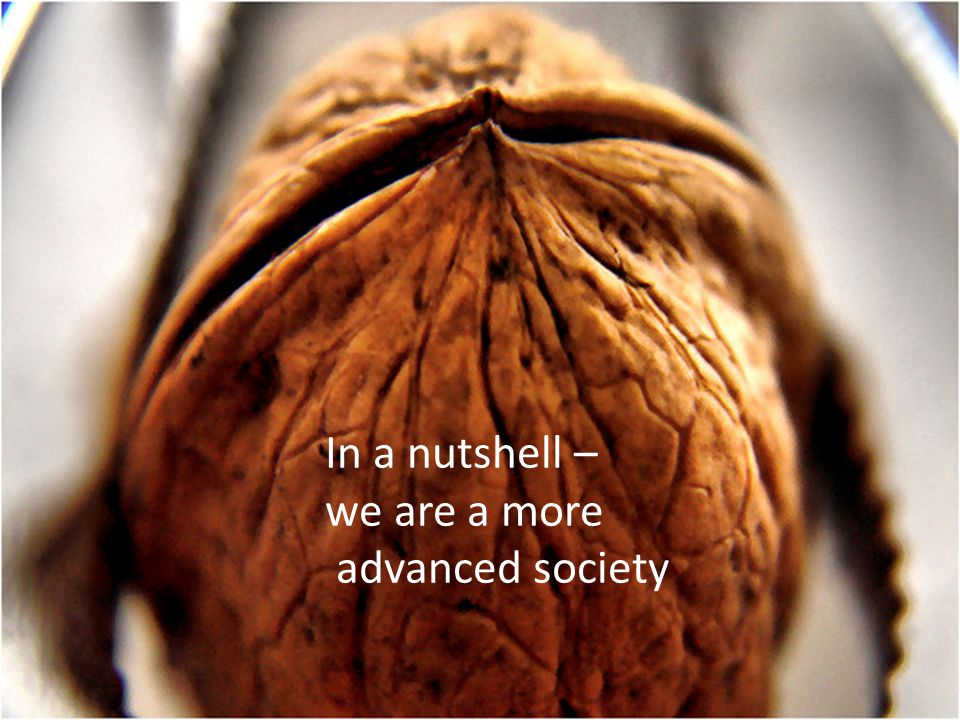 In a nutshell – we are a more advanced society