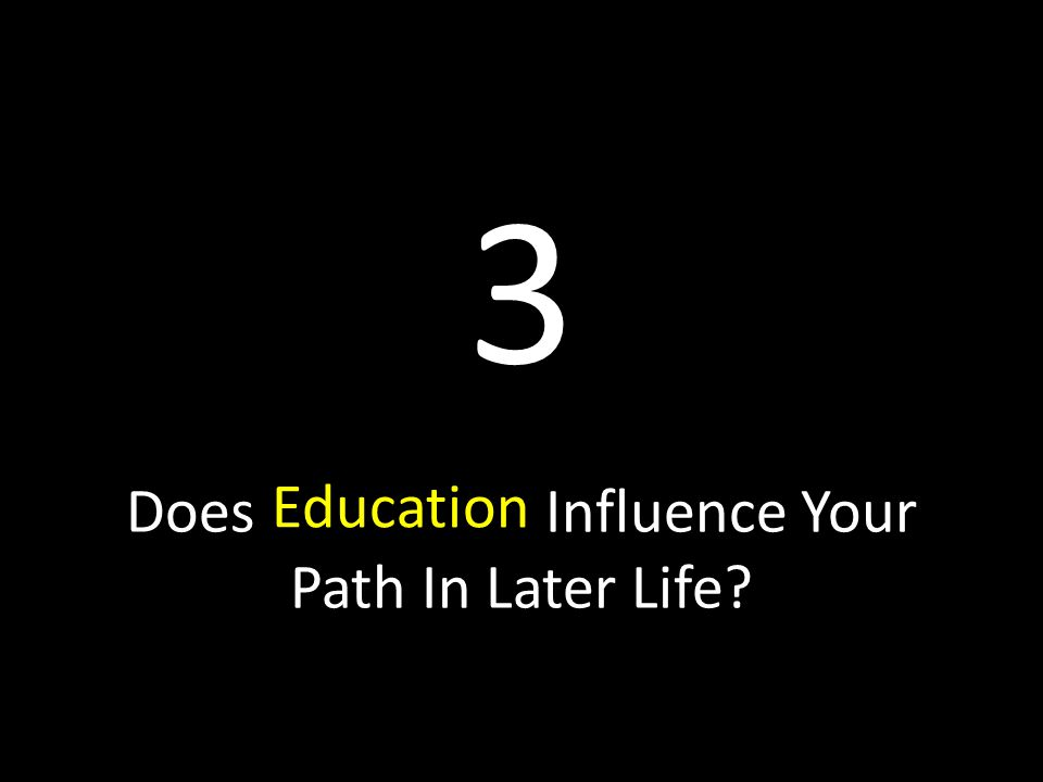 Does Influence Your Path In Later Life Education 3