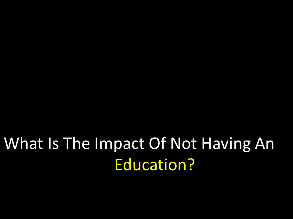 What Is The Impact Of Not Having An Education Education