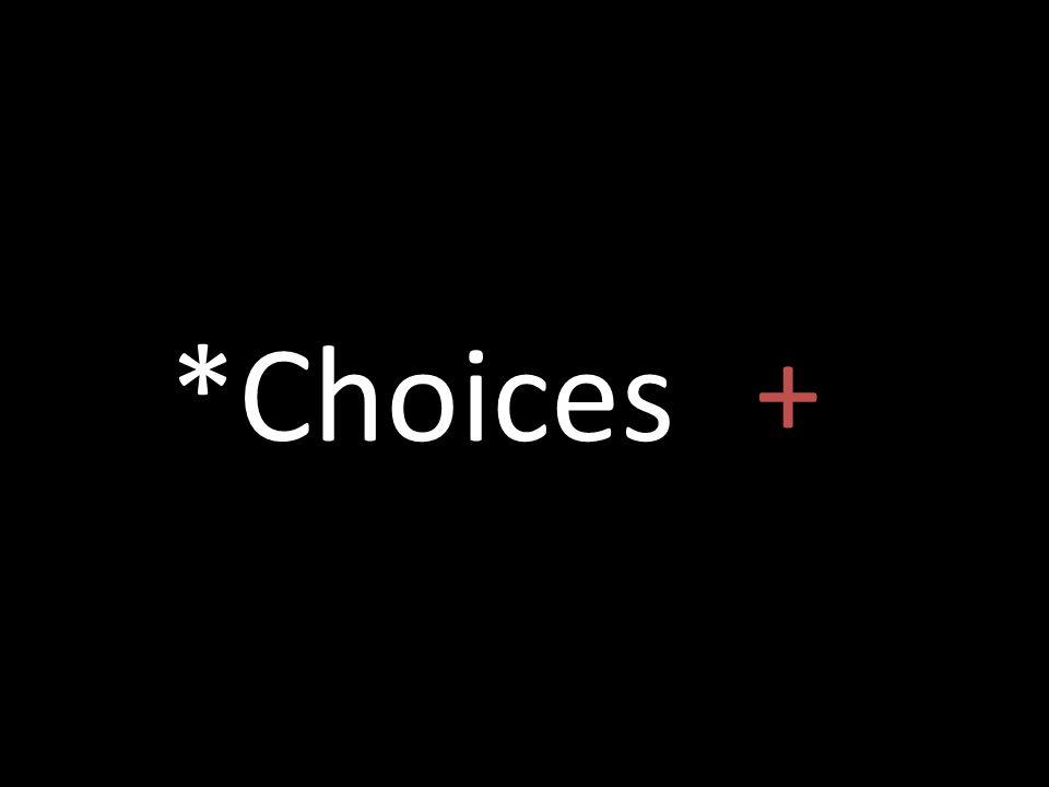 *Choices +