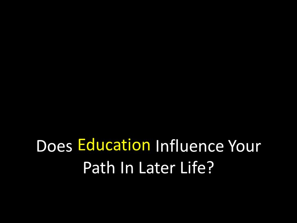Does Influence Your Path In Later Life Education