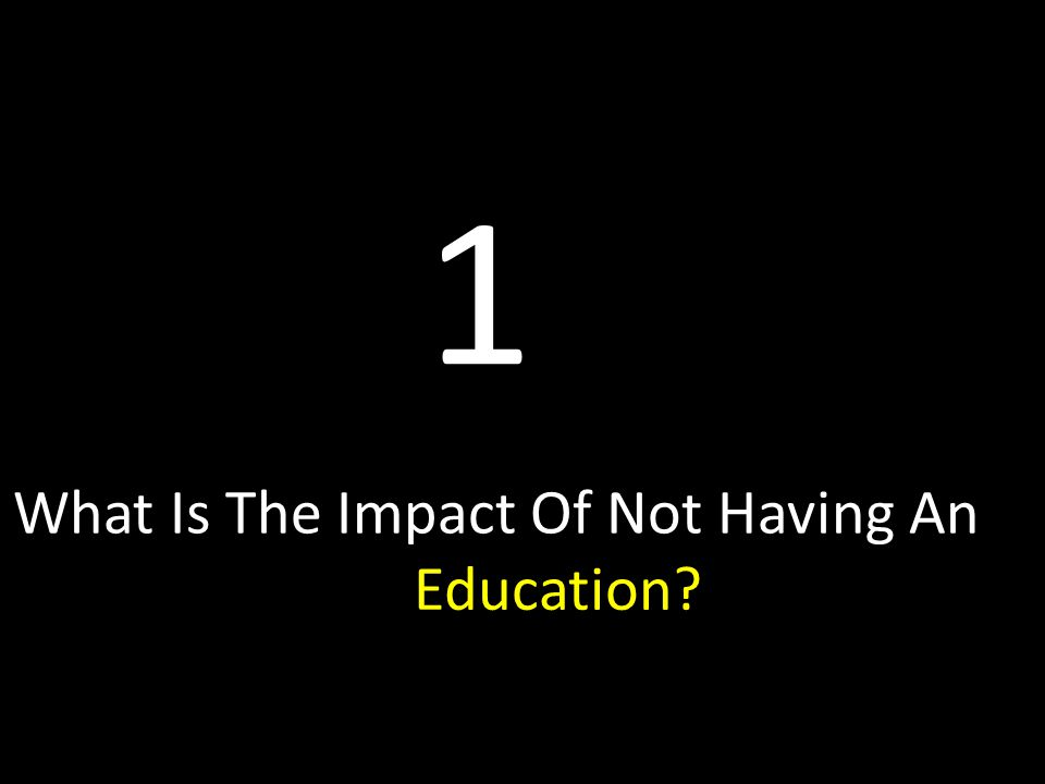 What Is The Impact Of Not Having An Education Education 1