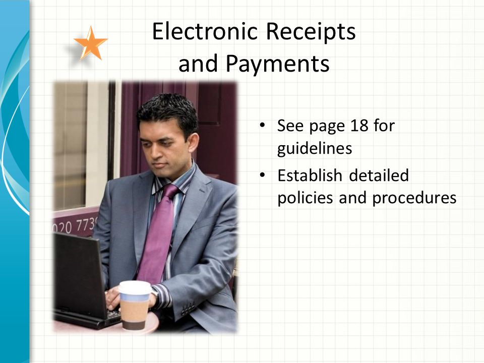 Electronic Receipts and Payments See page 18 for guidelines Establish detailed policies and procedures
