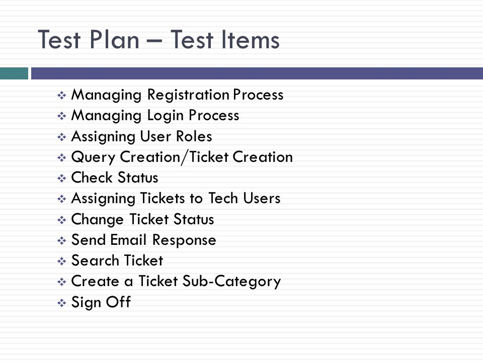 Test Plan – Test Items Managing Registration Process Managing Login Process Assigning User Roles Query Creation/Ticket Creation Check Status Assigning Tickets to Tech Users Change Ticket Status Send Email Response Search Ticket Create a Ticket Sub-Category Sign Off